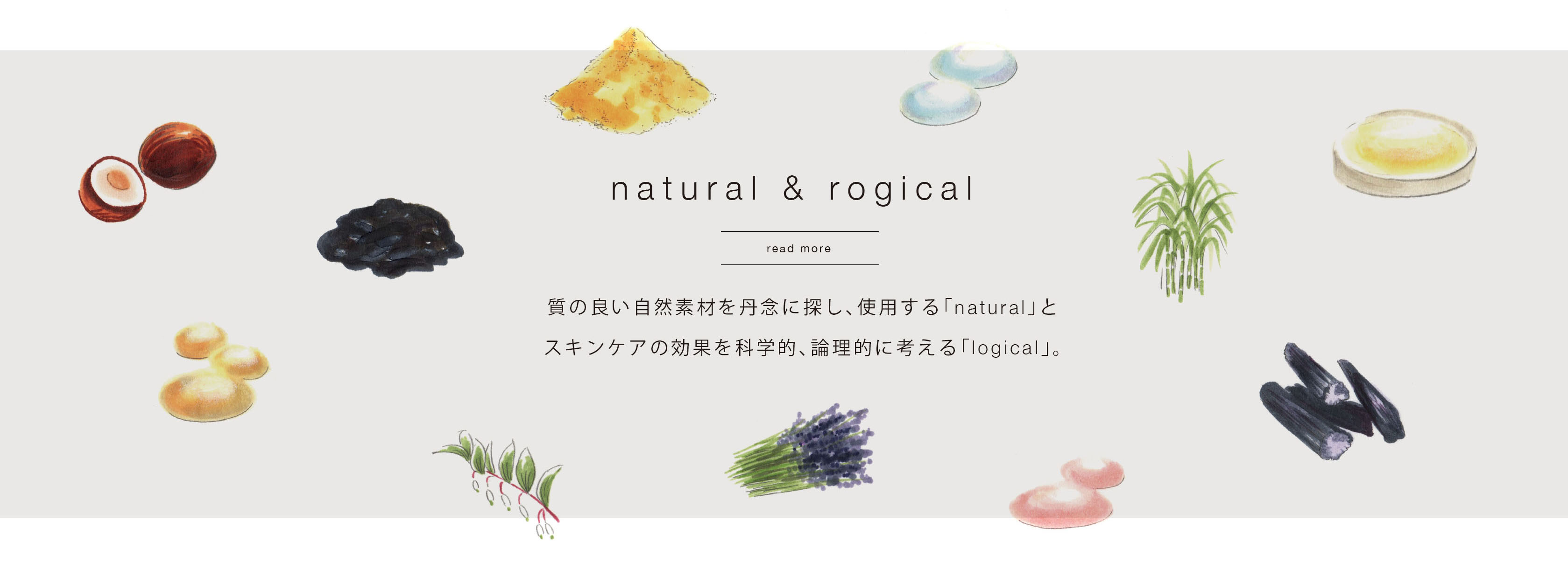 質の良い自然素材を丹念に探し、使用する「natural」とスキンケアの効果を科学的、論理的に考える「logical」。